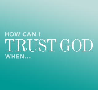 How Can I Trust God When...